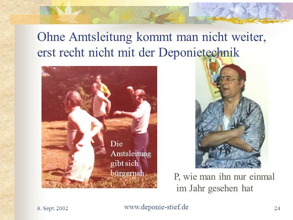 6. Sept. 2002 www.deponie-stief.de 24 Ohne Amtsleitung kommt man nicht weiter, erst recht nicht mit der Deponietechnik P, wie man ihn nur einmal im Ja