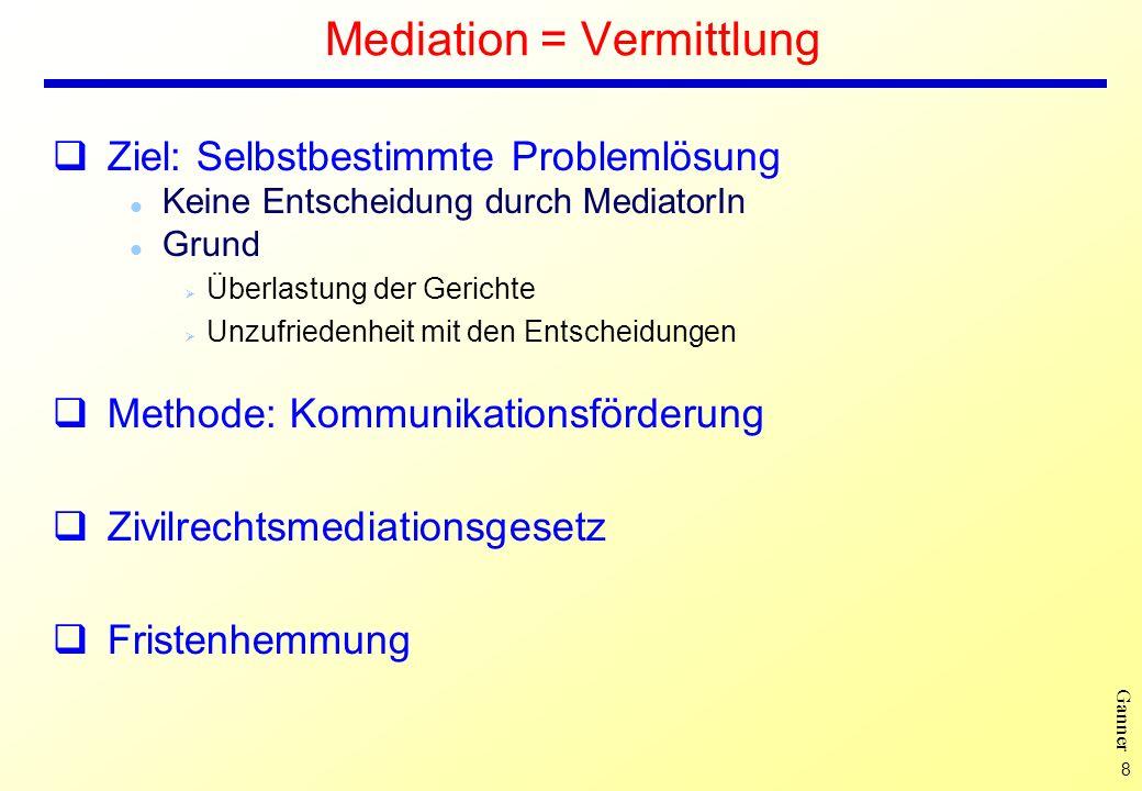 8 Ganner Mediation = Vermittlung Ziel: Selbstbestimmte Problemlösung l Keine Entscheidung durch MediatorIn l Grund Ø Überlastung der Gerichte Ø Unzufr