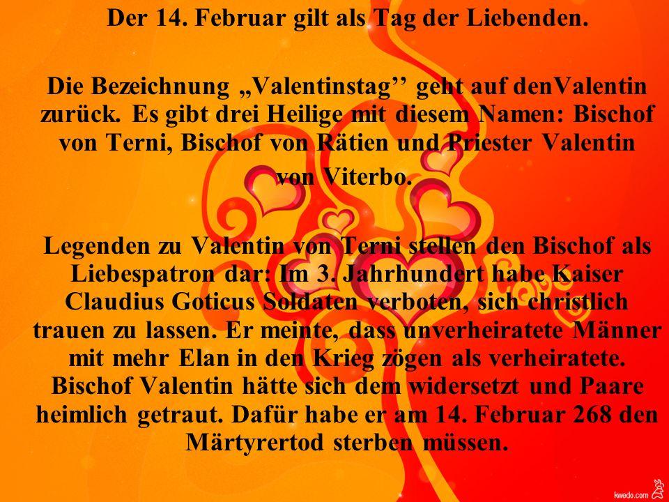 Der 14. Februar gilt als Tag der Liebenden. Die Bezeichnung,,Valentinstag geht auf denValentin zurück. Es gibt drei Heilige mit diesem Namen: Bischof