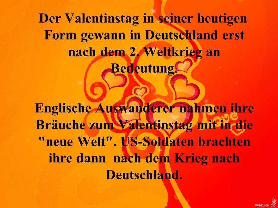 Der Valentinstag in seiner heutigen Form gewann in Deutschland erst nach dem 2. Weltkrieg an Bedeutung. Englische Auswanderer nahmen ihre Bräuche zum