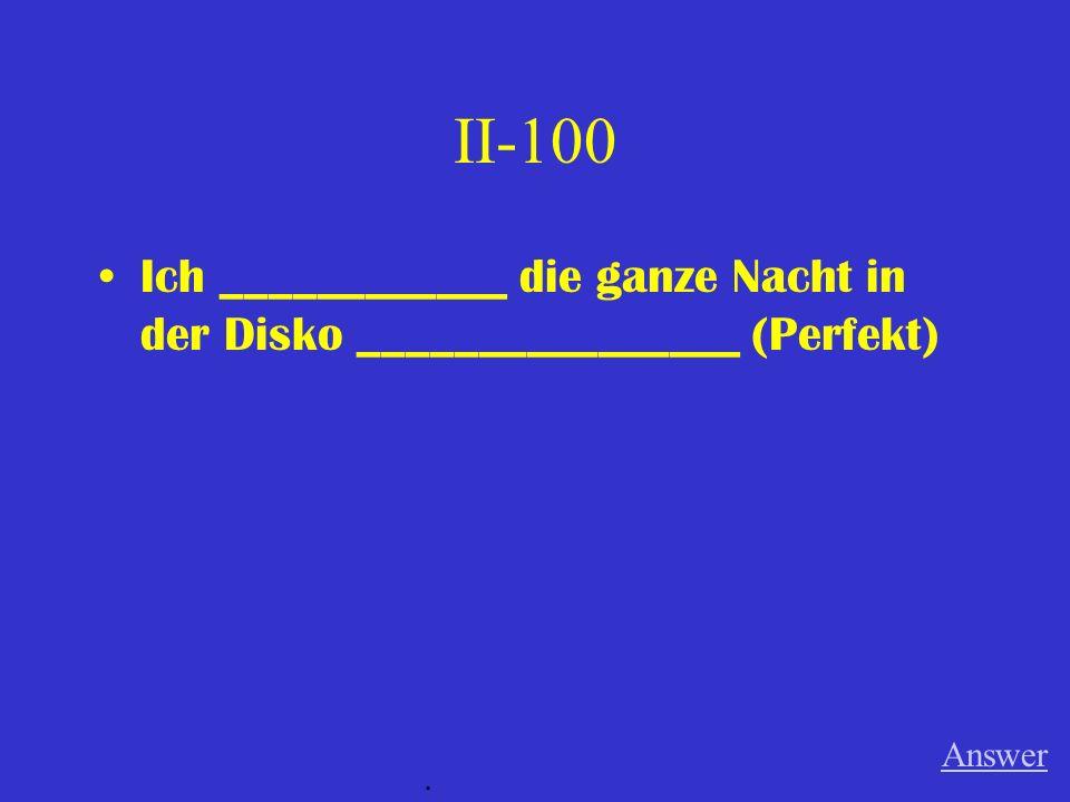 II-100 Ich ____________ die ganze Nacht in der Disko ________________ (Perfekt) Answer.