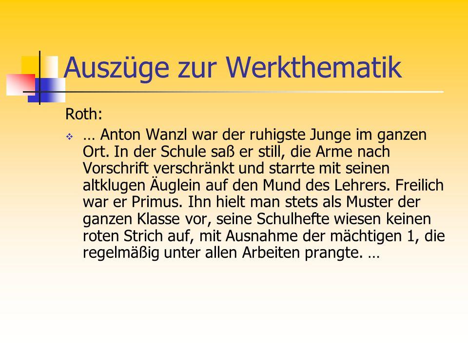 Auszüge zur Werkthematik Roth: … Anton Wanzl war der ruhigste Junge im ganzen Ort. In der Schule saß er still, die Arme nach Vorschrift verschränkt un