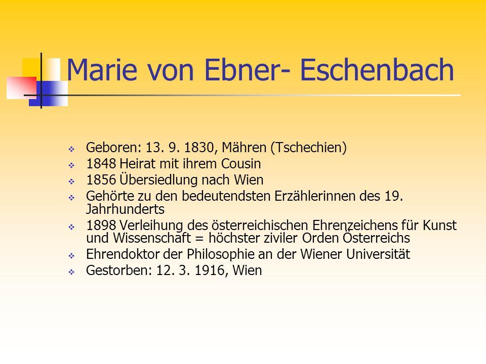 Marie von Ebner- Eschenbach Geboren: 13. 9. 1830, Mähren (Tschechien) 1848 Heirat mit ihrem Cousin 1856 Übersiedlung nach Wien Gehörte zu den bedeuten