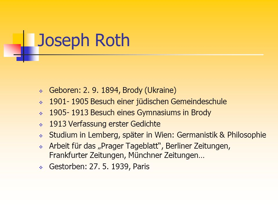 Joseph Roth Geboren: 2. 9. 1894, Brody (Ukraine) 1901- 1905 Besuch einer jüdischen Gemeindeschule 1905- 1913 Besuch eines Gymnasiums in Brody 1913 Ver