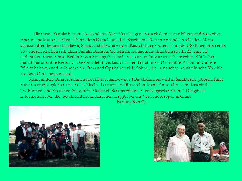 Alle meine Familie besteht Auslandern.Mein Vater ist ganz Kasach denn seine Eltern sind Kasachen. Aber meine Mutter ist Gemisch mit dem Kasach und der