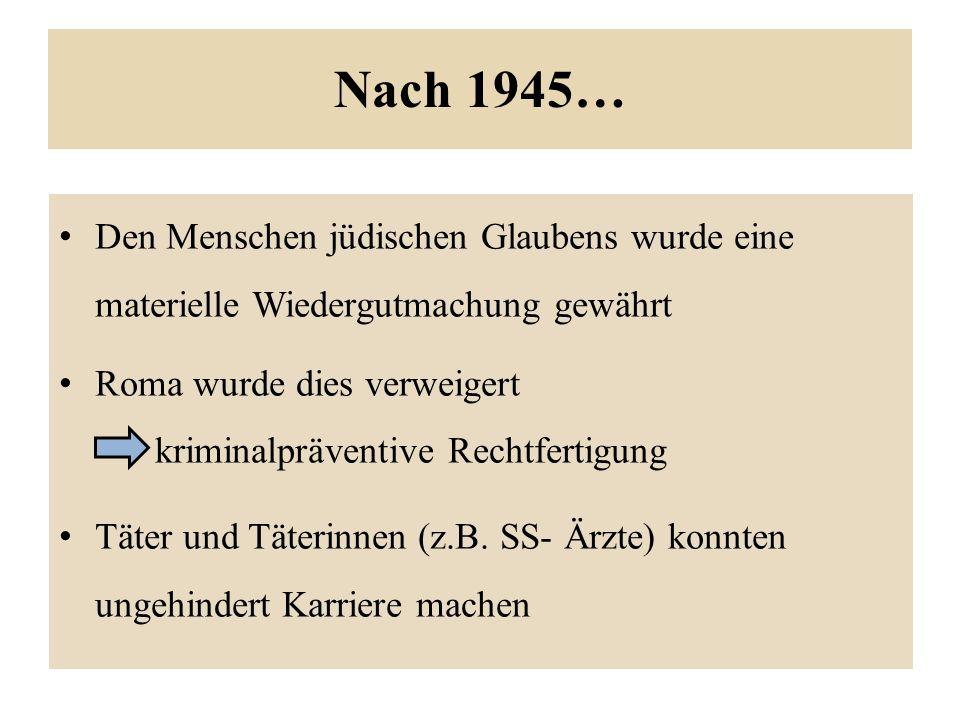 Nach 1945… Den Menschen jüdischen Glaubens wurde eine materielle Wiedergutmachung gewährt Roma wurde dies verweigert kriminalpräventive Rechtfertigung Täter und Täterinnen (z.B.
