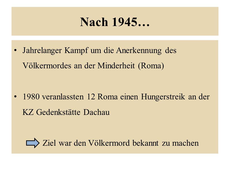 Nach 1945… Jahrelanger Kampf um die Anerkennung des Völkermordes an der Minderheit (Roma) 1980 veranlassten 12 Roma einen Hungerstreik an der KZ Gedenkstätte Dachau Ziel war den Völkermord bekannt zu machen