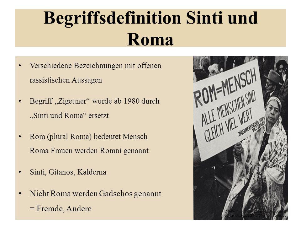 Begriffsdefinition Sinti und Roma Verschiedene Bezeichnungen mit offenen rassistischen Aussagen Begriff Zigeuner wurde ab 1980 durch Sinti und Roma ersetzt Rom (plural Roma) bedeutet Mensch Roma Frauen werden Romni genannt Sinti, Gitanos, Kalderna Nicht Roma werden Gadschos genannt = Fremde, Andere Quelle: http://www.esma-touristic.com/wp- content/uploads/2010/04/sinti-y-roma.jpg