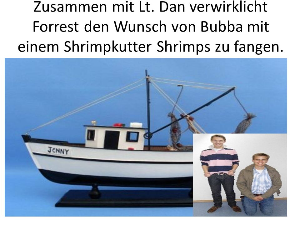 Zusammen mit Lt. Dan verwirklicht Forrest den Wunsch von Bubba mit einem Shrimpkutter Shrimps zu fangen.