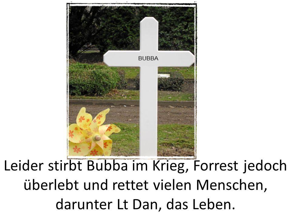 Leider stirbt Bubba im Krieg, Forrest jedoch überlebt und rettet vielen Menschen, darunter Lt Dan, das Leben.