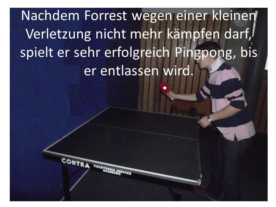 Nachdem Forrest wegen einer kleinen Verletzung nicht mehr kämpfen darf, spielt er sehr erfolgreich Pingpong, bis er entlassen wird.