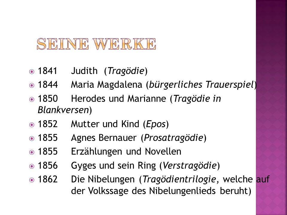 1841Judith (Tragödie) 1844Maria Magdalena (bürgerliches Trauerspiel) 1850Herodes und Marianne (Tragödie in Blankversen) 1852Mutter und Kind (Epos) 185