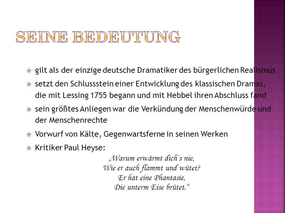 gilt als der einzige deutsche Dramatiker des bürgerlichen Realismus setzt den Schlussstein einer Entwicklung des klassischen Dramas, die mit Lessing 1