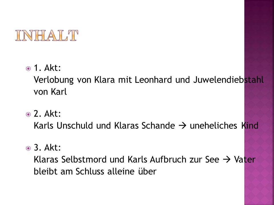 1. Akt: Verlobung von Klara mit Leonhard und Juwelendiebstahl von Karl 2. Akt: Karls Unschuld und Klaras Schande uneheliches Kind 3. Akt: Klaras Selbs
