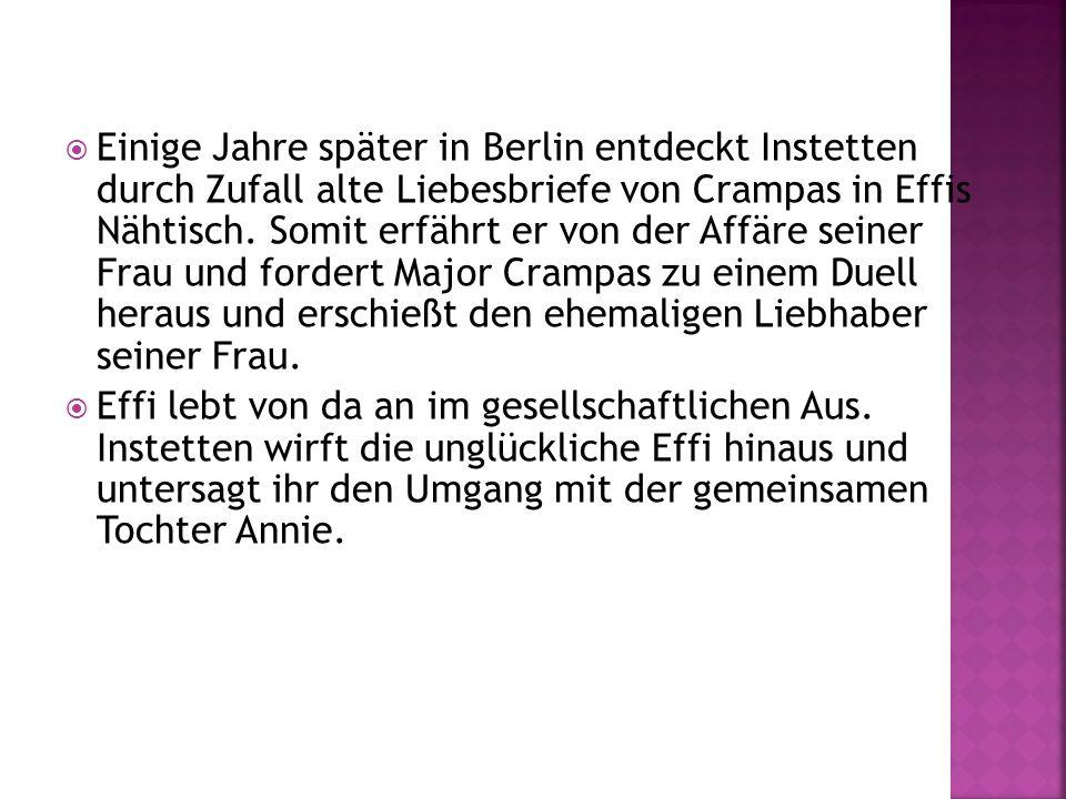 Einige Jahre später in Berlin entdeckt Instetten durch Zufall alte Liebesbriefe von Crampas in Effis Nähtisch. Somit erfährt er von der Affäre seiner