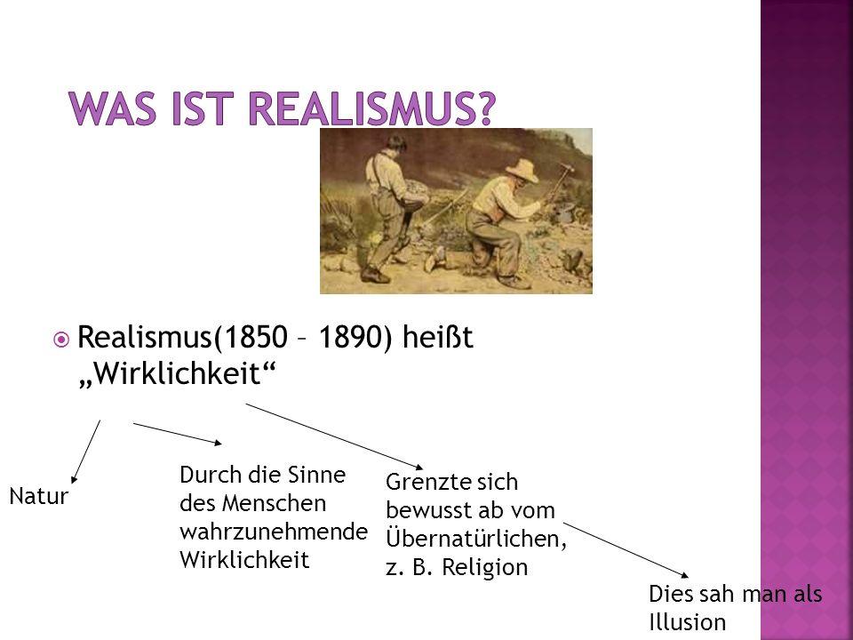 Realismus(1850 – 1890) heißt Wirklichkeit Natur Durch die Sinne des Menschen wahrzunehmende Wirklichkeit Grenzte sich bewusst ab vom Übernatürlichen,