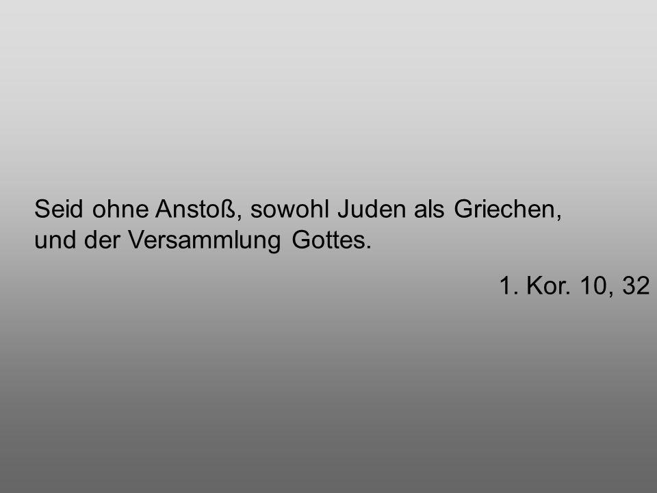 Seid ohne Anstoß, sowohl Juden als Griechen, und der Versammlung Gottes. 1. Kor. 10, 32