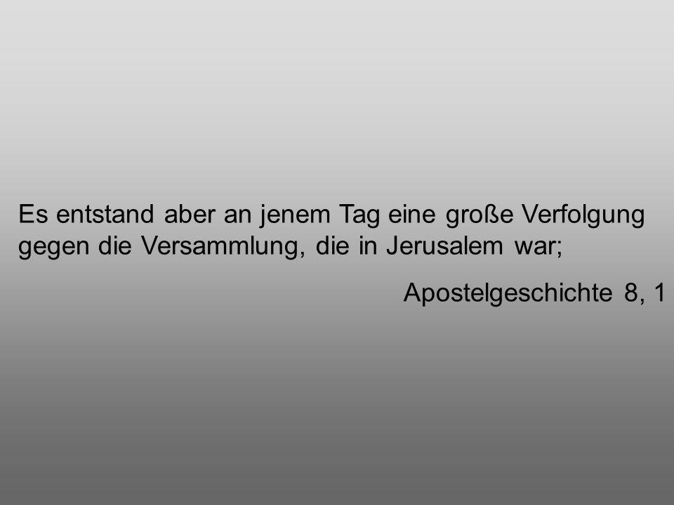Es entstand aber an jenem Tag eine große Verfolgung gegen die Versammlung, die in Jerusalem war; Apostelgeschichte 8, 1