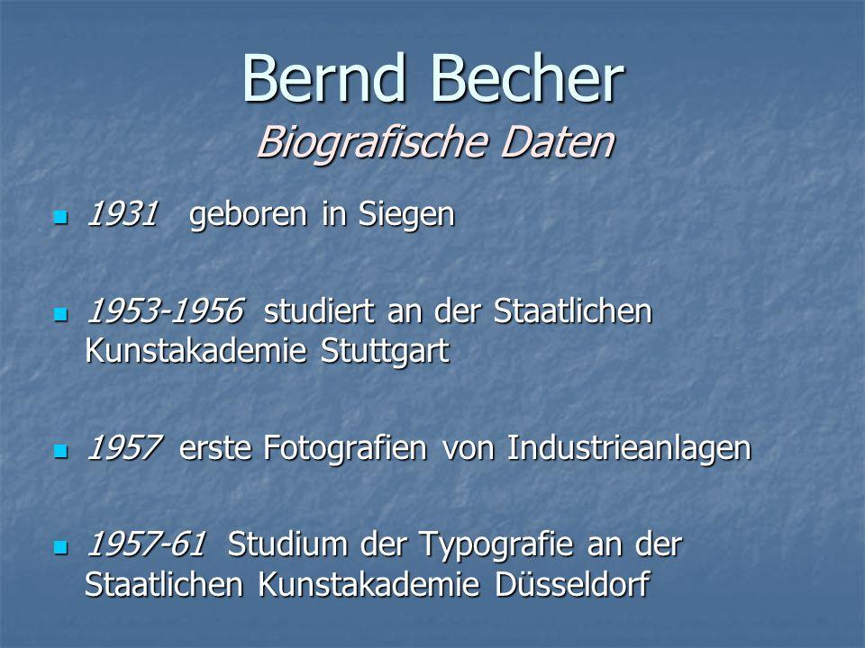 Bernd Becher Biografische Daten 1931 geboren in Siegen 1931 geboren in Siegen 1953-1956 studiert an der Staatlichen Kunstakademie Stuttgart 1953-1956 studiert an der Staatlichen Kunstakademie Stuttgart 1957 erste Fotografien von Industrieanlagen 1957 erste Fotografien von Industrieanlagen 1957-61 Studium der Typografie an der Staatlichen Kunstakademie Düsseldorf 1957-61 Studium der Typografie an der Staatlichen Kunstakademie Düsseldorf