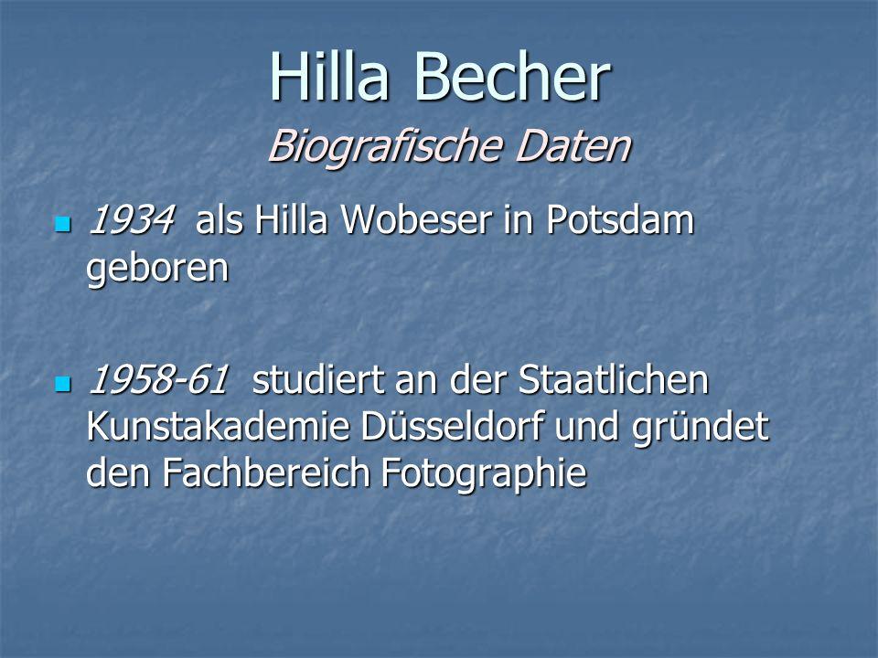 Hilla Becher Biografische Daten 1934 als Hilla Wobeser in Potsdam geboren 1934 als Hilla Wobeser in Potsdam geboren 1958-61 studiert an der Staatlichen Kunstakademie Düsseldorf und gründet den Fachbereich Fotographie 1958-61 studiert an der Staatlichen Kunstakademie Düsseldorf und gründet den Fachbereich Fotographie