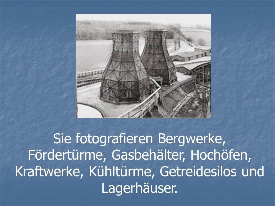 Sie fotografieren Bergwerke, Fördertürme, Gasbehälter, Hochöfen, Kraftwerke, Kühltürme, Getreidesilos und Lagerhäuser.