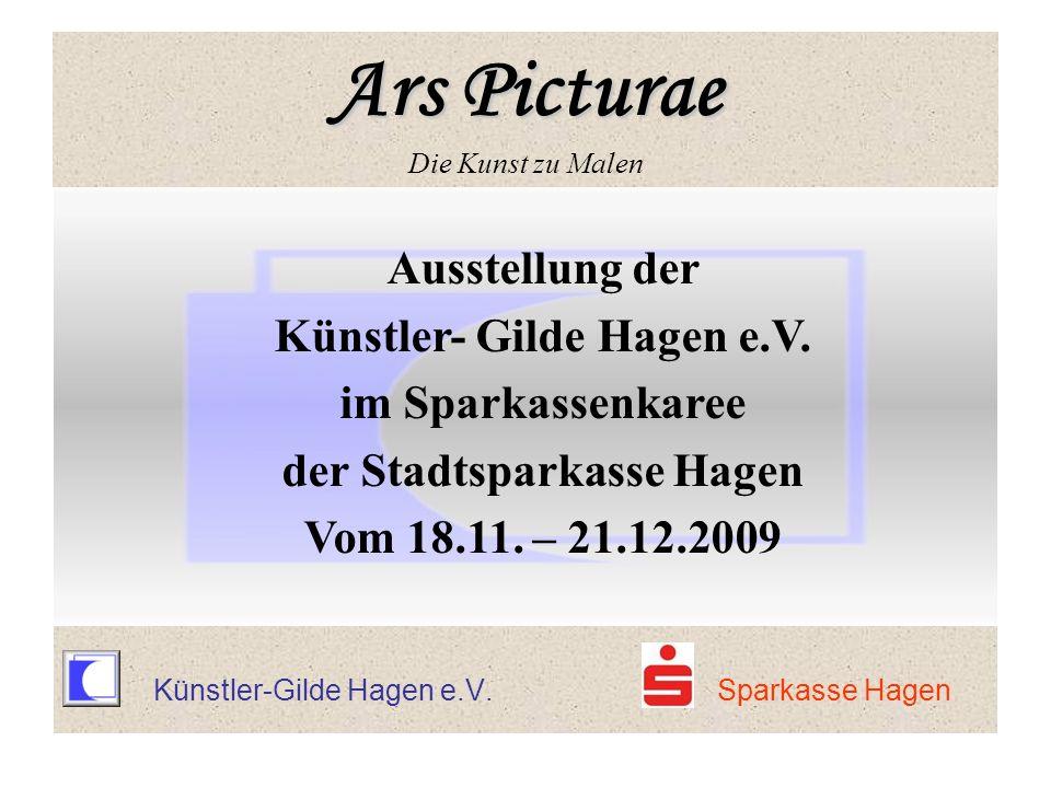 Ars Picturae Ars Picturae Die Kunst zu Malen Ausstellung der Künstler- Gilde Hagen e.V. im Sparkassenkaree der Stadtsparkasse Hagen Vom 18.11. – 21.12