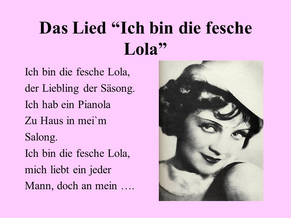 Das Lied Ich bin die fesche Lola Ich bin die fesche Lola, der Liebling der Säsong. Ich hab ein Pianola Zu Haus in mei`m Salong. Ich bin die fesche Lol