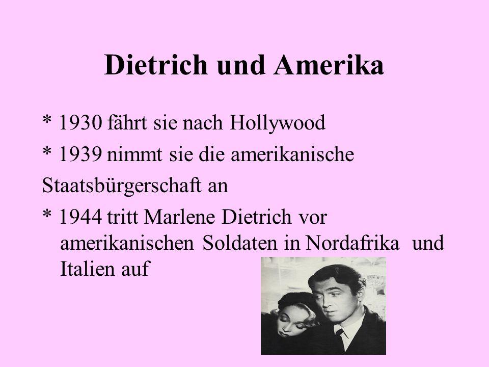 Dietrich und Amerika * 1930 fährt sie nach Hollywood * 1939 nimmt sie die amerikanische Staatsbürgerschaft an * 1944 tritt Marlene Dietrich vor amerikanischen Soldaten in Nordafrika und Italien auf