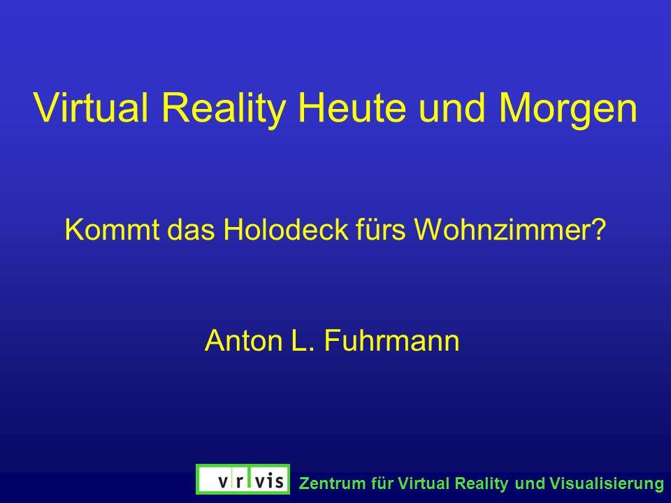 Zentrum für Virtual Reality und Visualisierung Virtual Reality Heute und Morgen Kommt das Holodeck fürs Wohnzimmer? Anton L. Fuhrmann