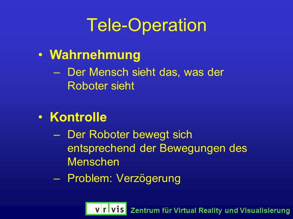 Zentrum für Virtual Reality und Visualisierung Tele-Operation Wahrnehmung –Der Mensch sieht das, was der Roboter sieht Kontrolle –Der Roboter bewegt s