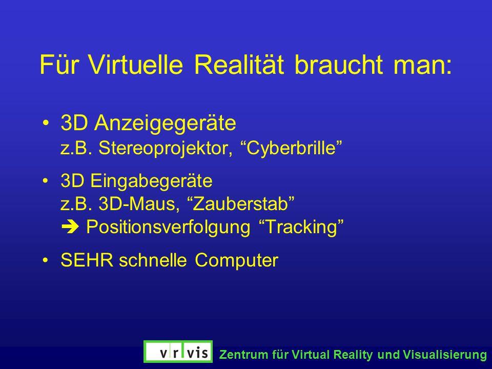Zentrum für Virtual Reality und Visualisierung Für Virtuelle Realität braucht man: 3D Anzeigegeräte z.B. Stereoprojektor, Cyberbrille 3D Eingabegeräte