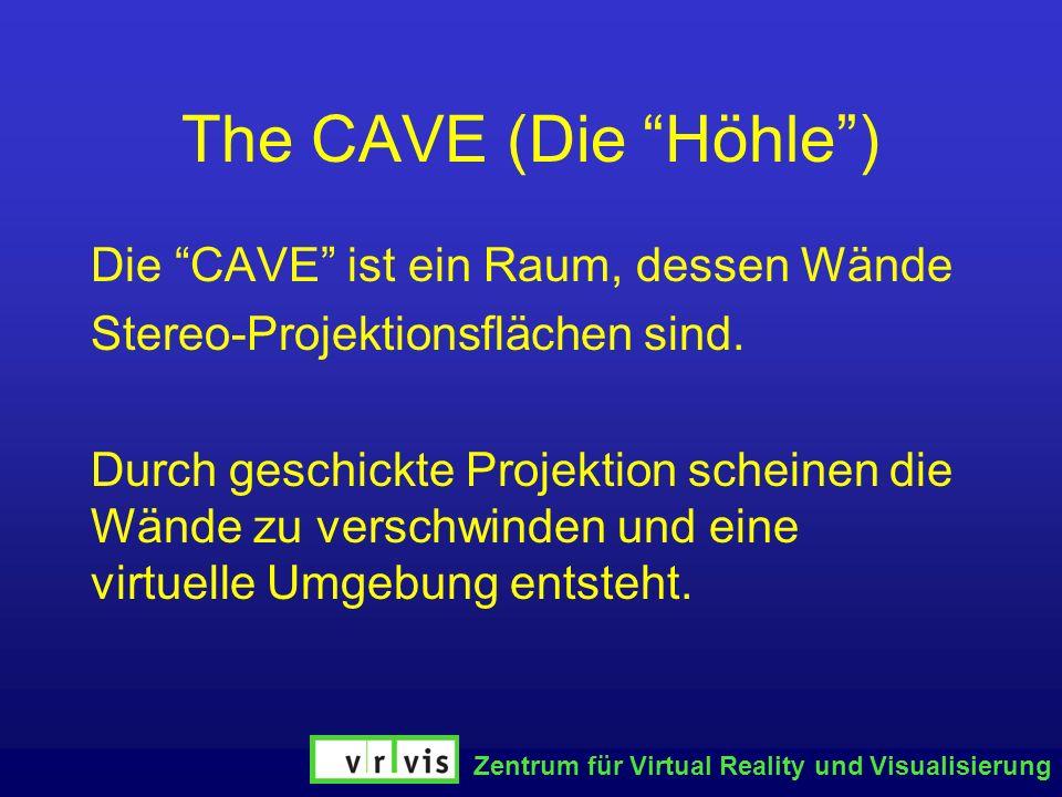Zentrum für Virtual Reality und Visualisierung The CAVE (Die Höhle) Die CAVE ist ein Raum, dessen Wände Stereo-Projektionsflächen sind. Durch geschick