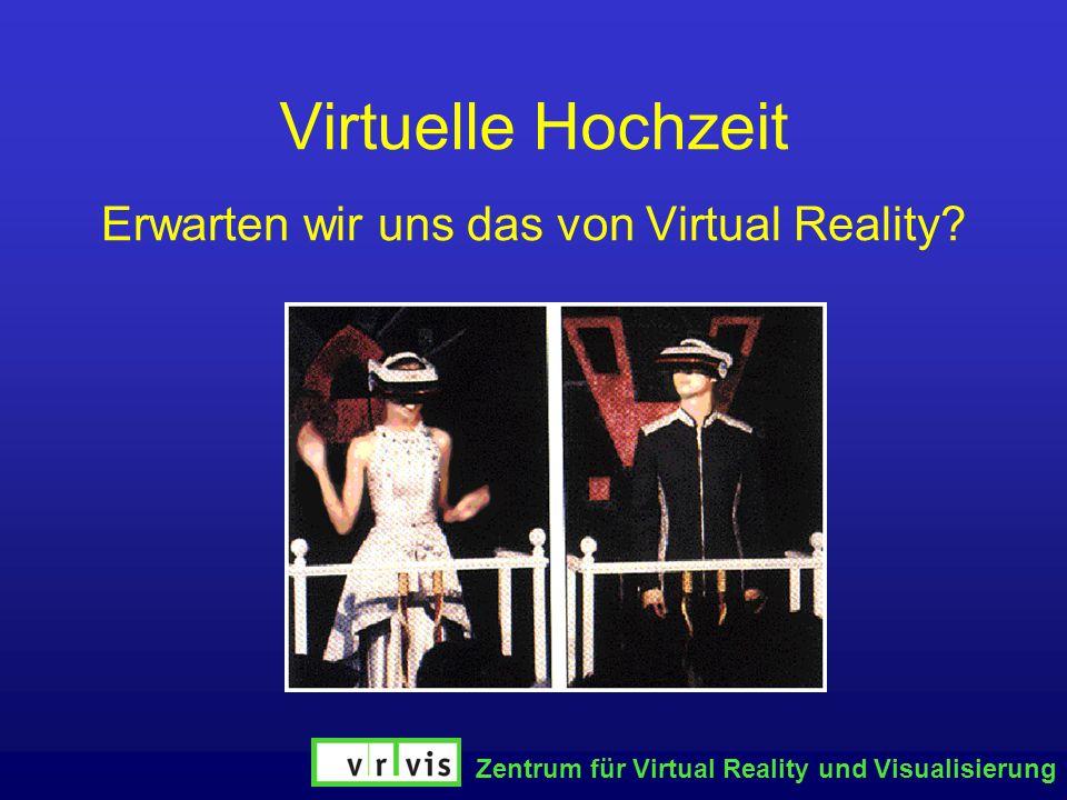 Zentrum für Virtual Reality und Visualisierung Virtuelle Hochzeit Erwarten wir uns das von Virtual Reality?