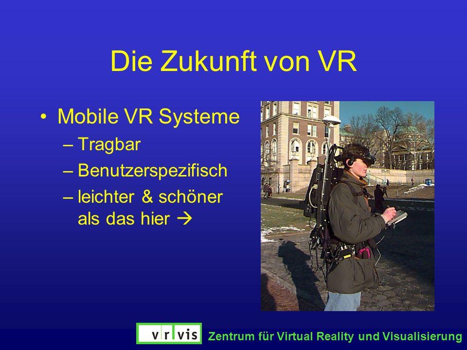 Zentrum für Virtual Reality und Visualisierung Die Zukunft von VR Mobile VR Systeme –Tragbar –Benutzerspezifisch –leichter & schöner als das hier