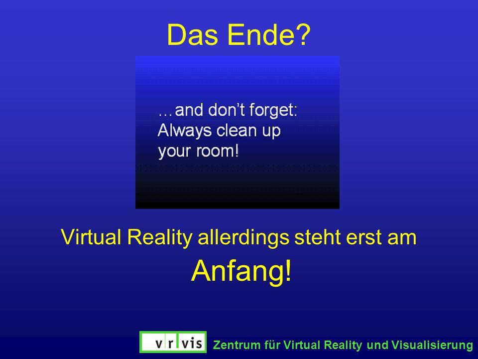 Zentrum für Virtual Reality und Visualisierung Das Ende? Virtual Reality allerdings steht erst am Anfang!