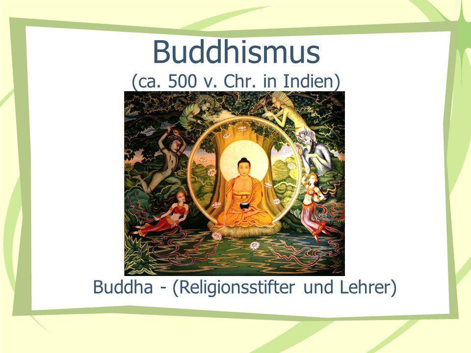 Buddhismus (ca. 500 v. Chr. in Indien) Buddha - (Religionsstifter und Lehrer)