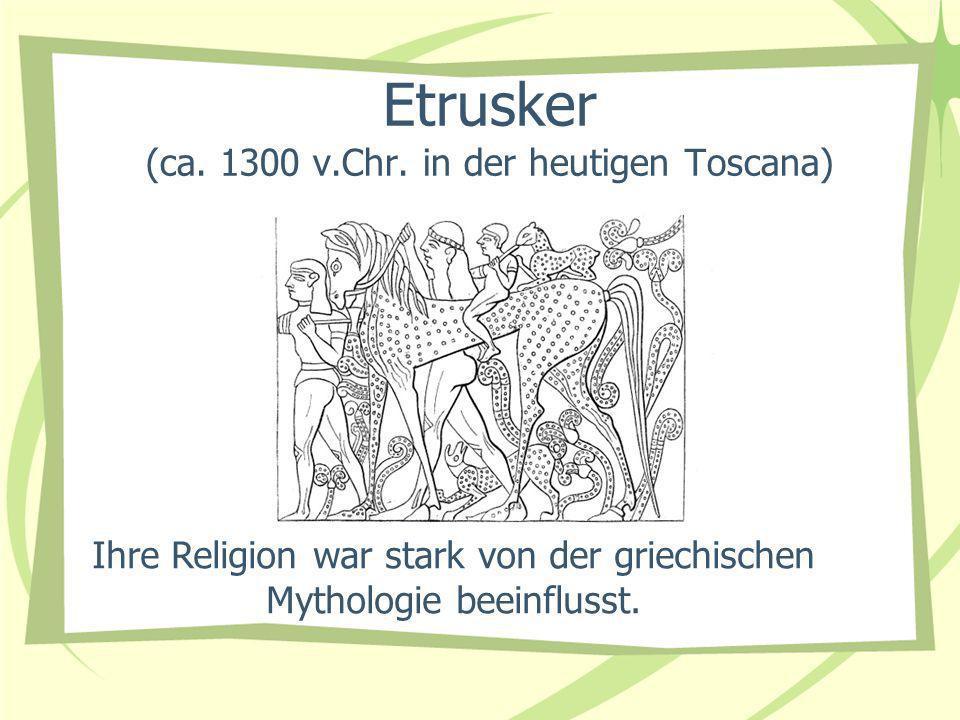 Etrusker (ca. 1300 v.Chr. in der heutigen Toscana) Ihre Religion war stark von der griechischen Mythologie beeinflusst.
