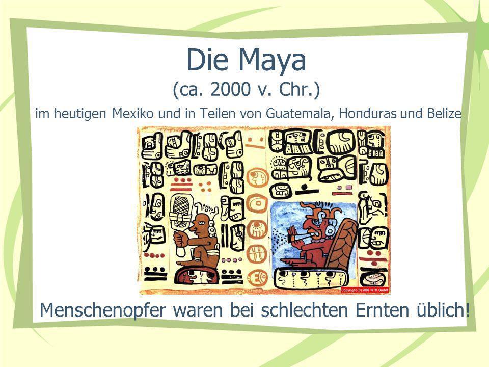 Die Maya (ca. 2000 v. Chr.) im heutigen Mexiko und in Teilen von Guatemala, Honduras und Belize Menschenopfer waren bei schlechten Ernten üblich!