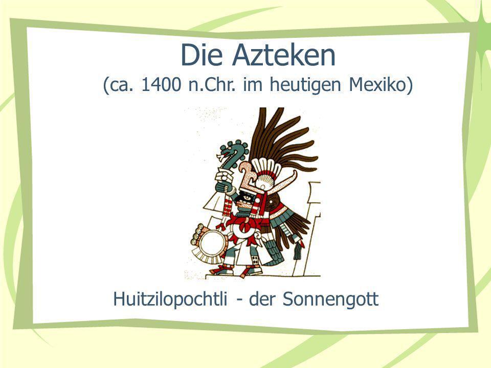 Huitzilopochtli - der Sonnengott Die Azteken (ca. 1400 n.Chr. im heutigen Mexiko)