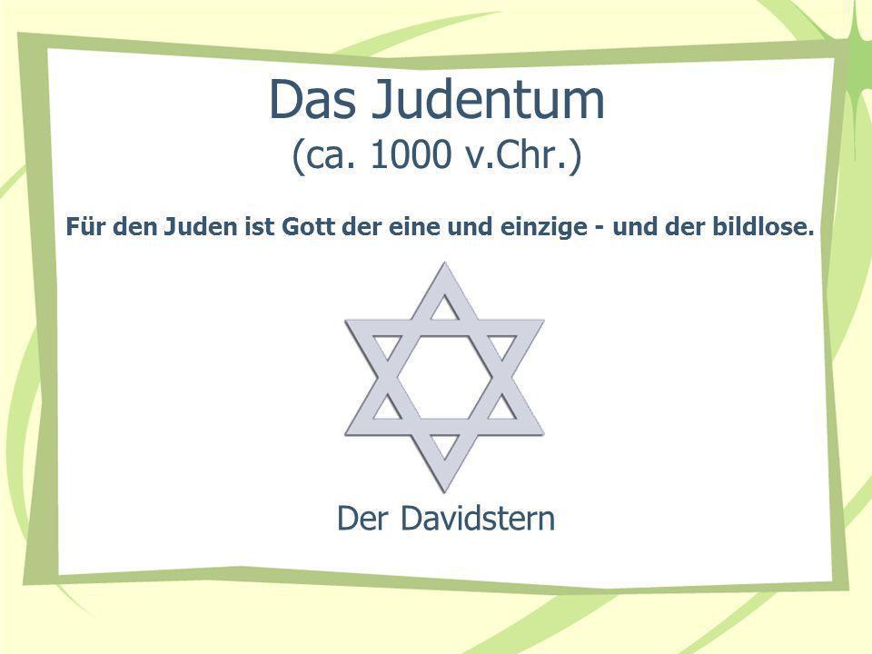 Das Judentum (ca. 1000 v.Chr.) Der Davidstern Für den Juden ist Gott der eine und einzige - und der bildlose.