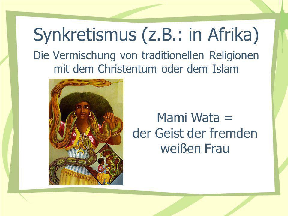 Die Vermischung von traditionellen Religionen mit dem Christentum oder dem Islam Mami Wata = der Geist der fremden weißen Frau Synkretismus (z.B.: in