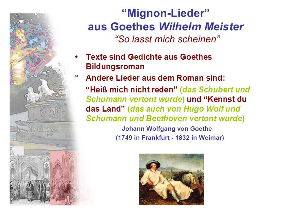Mignon-Lieder aus Goethes Wilhelm Meister So lasst mich scheinen Texte sind Gedichte aus Goethes Bildungsroman °Andere Lieder aus dem Roman sind: Heiß mich nicht reden (das Schubert und Schumann vertont wurde) und Kennst du das Land (das auch von Hugo Wolf und Schumann und Beethoven vertont wurde) Johann Wolfgang von Goethe (1749 in Frankfurt - 1832 in Weimar)
