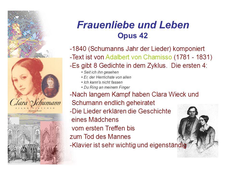 Frauenliebe und Leben Opus 42 -1840 (Schumanns Jahr der Lieder) komponiert -Text ist von Adalbert von Chamisso (1781 - 1831) -Es gibt 8 Gedichte in de