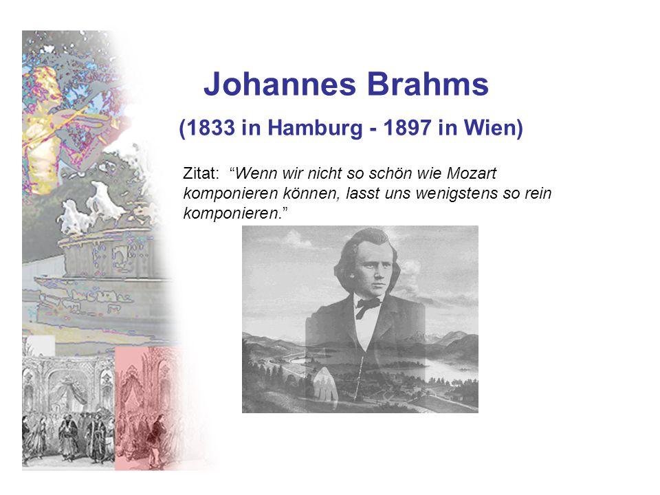 Johannes Brahms (1833 in Hamburg - 1897 in Wien) Zitat: Wenn wir nicht so schön wie Mozart komponieren können, lasst uns wenigstens so rein komponiere