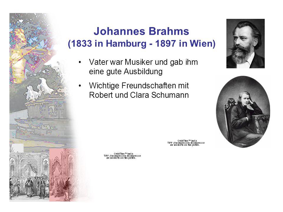 Johannes Brahms (1833 in Hamburg - 1897 in Wien) Vater war Musiker und gab ihm eine gute Ausbildung Wichtige Freundschaften mit Robert und Clara Schum