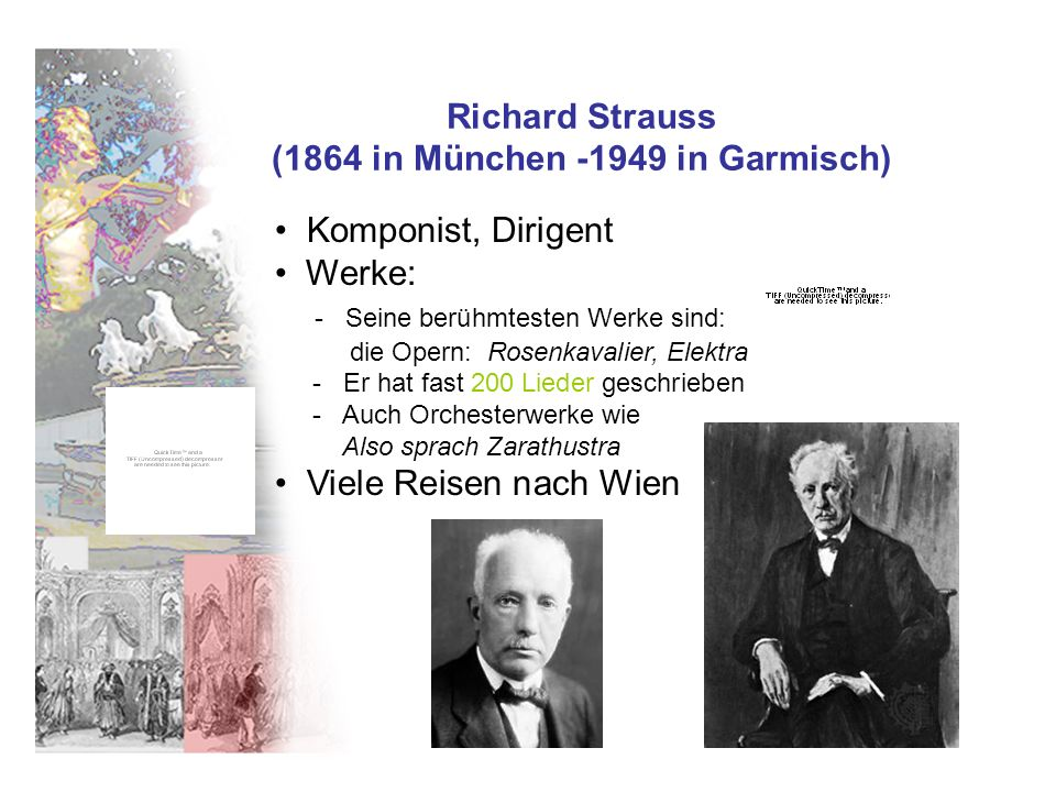 Richard Strauss (1864 in München -1949 in Garmisch) Komponist, Dirigent Werke: - Seine berühmtesten Werke sind: die Opern: Rosenkavalier, Elektra - Er