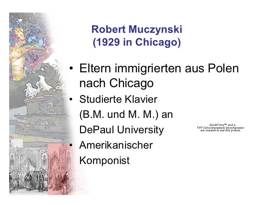 Robert Muczynski (1929 in Chicago) Eltern immigrierten aus Polen nach Chicago Studierte Klavier (B.M. und M. M.) an DePaul University Amerikanischer K