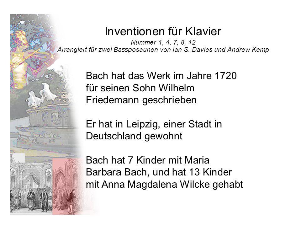 Inventionen für Klavier Nummer 1, 4, 7, 8, 12 Arrangiert für zwei Bassposaunen von Ian S. Davies und Andrew Kemp Bach hat das Werk im Jahre 1720 für s