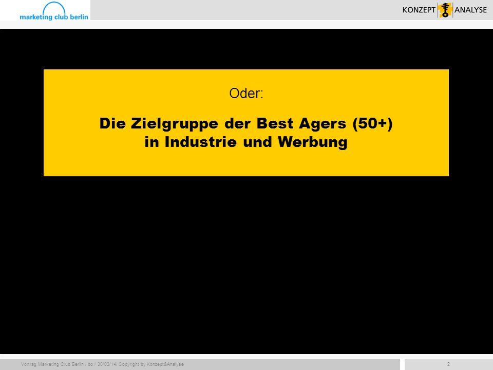 Vortrag Marketing Club Berlin / bo / 30/03/14/ Copyright by Konzept&Analyse2 Oder: Die Zielgruppe der Best Agers (50+) in Industrie und Werbung