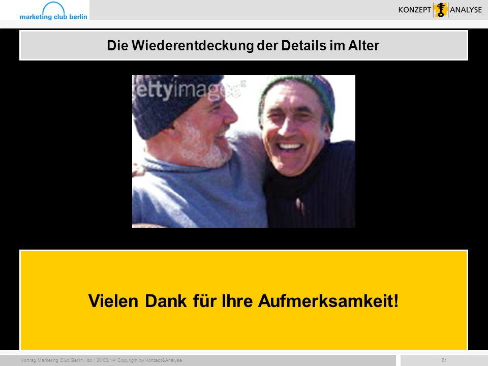 Vortrag Marketing Club Berlin / bo / 30/03/14/ Copyright by Konzept&Analyse61 Die Wiederentdeckung der Details im Alter Vielen Dank für Ihre Aufmerksa